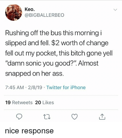 """Ass, Bitch, and Blackpeopletwitter: Keo.  @BIGBALLERBEO  Rushing off the bus this morning i  slipped and fell. $2 worth of change  fell out my pocket, this bitch gone yell  """"damn sonic you good?"""". Almost  snapped on her ass.  7:45 AM 2/8/19 Twitter for iPhone  19 Retweets 2O Likes nice response"""