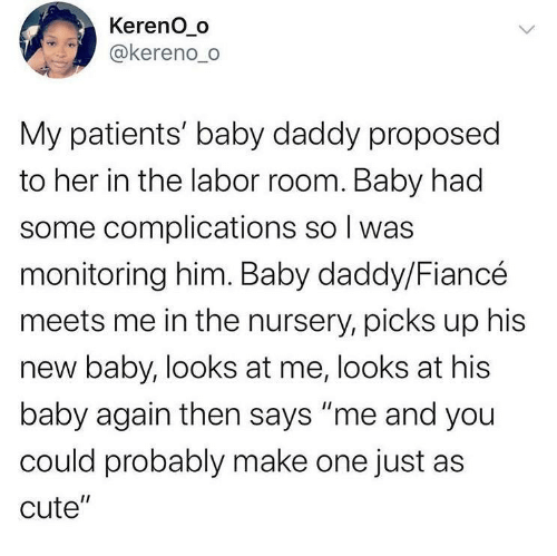 "daddy: Kereno_o  @kereno_o  My patients' baby daddy proposed  to her in the labor room. Baby had  some complications so I was  monitoring him. Baby daddy/Fiancé  meets me in the nursery, picks up his  new baby, looks at me, looks at his  baby again then says ""me and you  could probably make one just as  cute""  <>"