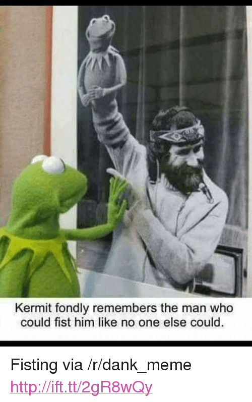 "Fisting: Kermit fondly remembers the man who  could fist him like no one else could. <p>Fisting via /r/dank_meme <a href=""http://ift.tt/2gR8wQy"">http://ift.tt/2gR8wQy</a></p>"