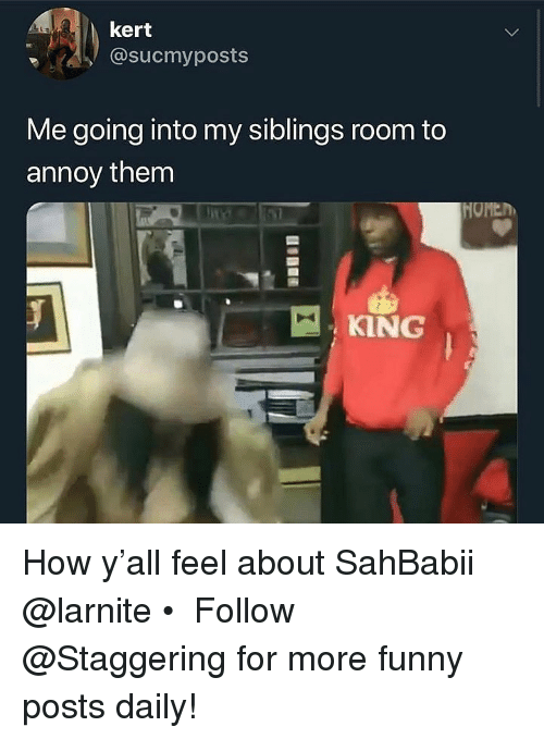Funny, Trendy, and How: kert  @sucmyposts  Me going into my siblings room to  annoy them  MOMEh  KING How y'all feel about SahBabii @larnite • ➫➫➫ Follow @Staggering for more funny posts daily!