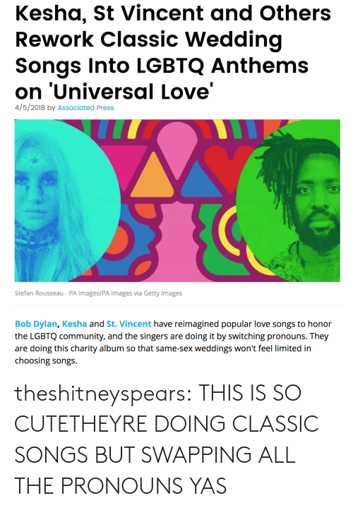 Kesha: Kesha, St Vincent and Others  Rework Classic Wedding  Songs Into LGBTQ Anthems  on 'Universal Love'  4/5/2018 by Associated Press  Stefan Rousseau - PA Images/PA Images via Getty Images  Bob Dylan, Kesha and St. Vincent have reimagined popular love songs to honor  the LGBTQ community, and the singers are doing it by switching pronouns. They  are doing this charity album so that same-sex weddings won't feel limited in  choosing songs theshitneyspears:  THIS IS SO CUTETHEYRE DOING CLASSIC SONGS BUT SWAPPING ALL THE PRONOUNS YAS
