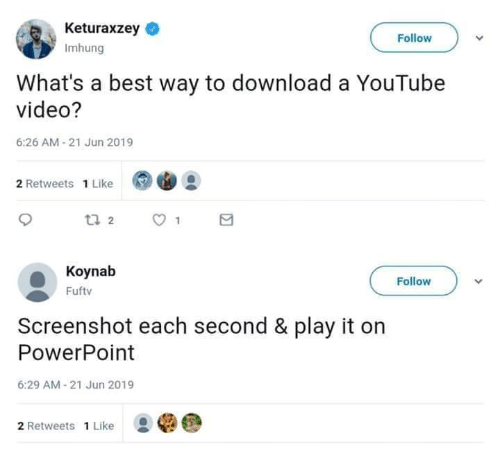 1 Like: Keturaxzey  Follow  Imhung  What's a best way to download a YouTube  video?  6:26 AM-21 Jun 2019  2 Retweets 1 Like  t 2  Koynab  Follow  Fuftv  Screenshot each second & play it on  PowerPoint  6:29 AM-21 Jun 2019  2 Retweets 1 Like
