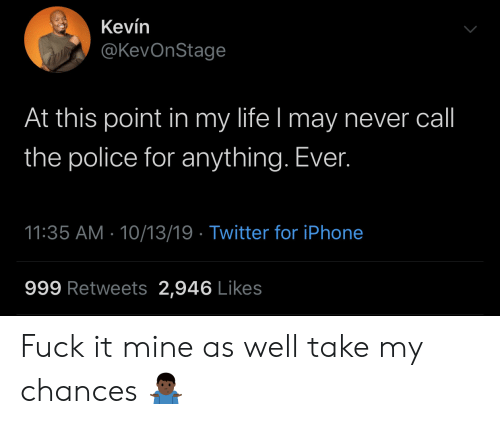 Chances: Kevín  @KevOnStage  At this point in my life I may never call  the police for anything. Ever.  11:35 AM 10/13/19 Twitter for iPhone  999 Retweets 2,946 Likes Fuck it mine as well take my chances 🤷🏿‍♂️