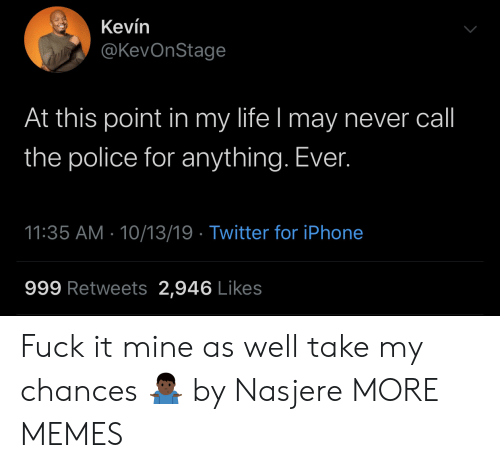 Chances: Kevín  @KevOnStage  At this point in my life I may never call  the police for anything. Ever.  11:35 AM 10/13/19 Twitter for iPhone  999 Retweets 2,946 Likes Fuck it mine as well take my chances 🤷🏿‍♂️ by Nasjere MORE MEMES