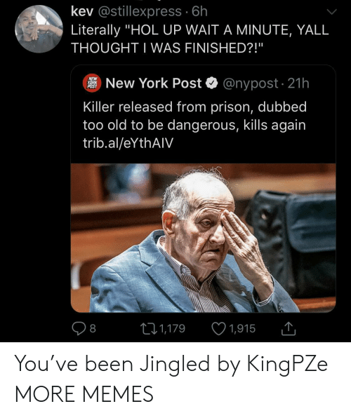 "Dank, Memes, and New York: kev @stillexpress 6h  Literally ""HOL UP WAIT A MINUTE, YALL  THOUGHT I WAS FINISHED?!""  NEW  YORK  POST  @nypost 21h  New York Post  Killer released from prison, dubbed  too old to be dangerous, kills again  trib.al/eYthAIV  1,915  LI1,179  8 You've been Jingled by KingPZe MORE MEMES"