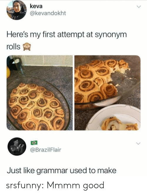 grammar: keva  @kevandokht  Here's my first attempt at synonym  rolls  @BrazilFlair  Just like grammar used to make srsfunny:  Mmmm good