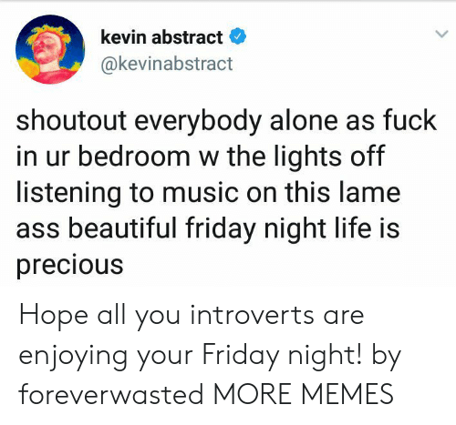 Nighting: kevin abstract  @kevinabstract  shoutout everybody alone as fuck  in ur bedroom w the lights off  listening to music on this lame  ass beautiful friday night life is  precious Hope all you introverts are enjoying your Friday night! by foreverwasted MORE MEMES