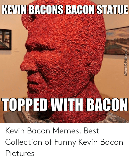 Bacon Pictures: KEVIN BACONS BACON STATUE  TOPPED WITH BACON Kevin Bacon Memes. Best Collection of Funny Kevin Bacon Pictures