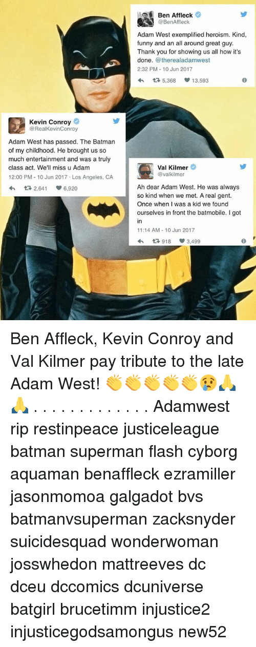 Gent: Kevin Conroy  @RealKevinConroy  Adam West has passed. The Batman  of my childhood. He brought us so  much entertainment and was a truly  class act. We'll miss u Adam  12:00 PM 10 Jun 2017 Los Angeles, CA  tR 2,641 S 6.920  Ben Affleck  @BenAffleck  Adam West exemplified heroism. Kind,  funny and an all around great guy.  Thank you for showing us all how it's  done  @therealadamwest  2:32 PM 10 Jun 2017  tR 5,368  13,593  Val Kilmer  @valkilmer  Ah dear Adam West. He was always  so kind when we met. A real gent.  Once when I was a kid we found  ourselves in front the batmobile. I got  11:14 AM 10 Jun 2017  1R, 918 3,499 Ben Affleck, Kevin Conroy and Val Kilmer pay tribute to the late Adam West! 👏👏👏👏👏😢🙏🙏 . . . . . . . . . . . . . Adamwest rip restinpeace justiceleague batman superman flash cyborg aquaman benaffleck ezramiller jasonmomoa galgadot bvs batmanvsuperman zacksnyder suicidesquad wonderwoman josswhedon mattreeves dc dceu dccomics dcuniverse batgirl brucetimm injustice2 injusticegodsamongus new52