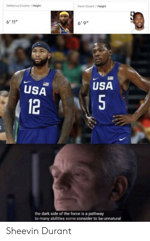 DeMarcus Cousins: Kevin Durant/ Height  DeMarcus Cousins / Height  6'9  6'11  USA  USA  L 5  12  the dark side of the force is a pathway  to many abilities some consider to be unnatural Sheevin Durant