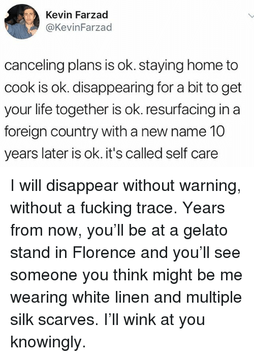 Fucking, Life, and Memes: Kevin Farzad  @KevinFarzad  canceling plans is ok. staying home to  cook is ok. disappearing for a bit to get  your life together is ok. resurfacing in a  foreign country with a new name 10  years later is ok. it's called self care I will disappear without warning, without a fucking trace. Years from now, you'll be at a gelato stand in Florence and you'll see someone you think might be me wearing white linen and multiple silk scarves. I'll wink at you knowingly.
