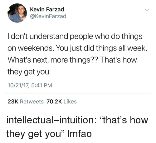 """Intuition: Kevin Farzad  @KevinFarzad  I don't understand people who do things  on weekends. You just did things all week.  What's next, more things?? That's how  they get you  10/21/17, 5:41 PM  23K Retweets 70.2K Likes intellectual–intuition: """"that's how they get you"""" lmfao"""