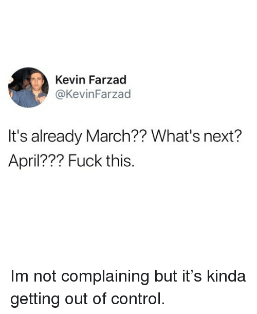Funny, Control, and Fuck: Kevin Farzad  @KevinFarzad  It's already March?? What's next?  April??? Fuck this Im not complaining but it's kinda getting out of control.