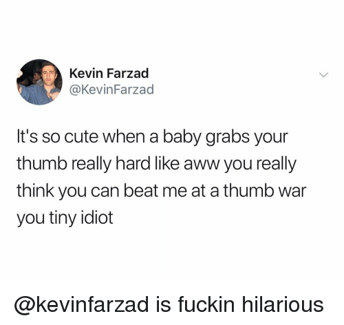 Aww, Cute, and Dank Memes: Kevin Farzad  @KevinFarzad  It's so cute when a baby grabs your  thumb really hard like aww you really  think you can beat me at a thumb war  you tiny idiot @kevinfarzad is fuckin hilarious