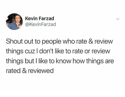 Dank, 🤖, and How: Kevin Farzad  @KevinFarzad  Shout out to people who rate & review  things cuz I don't like to rate or review  things but I like to know how things are  rated & reviewed