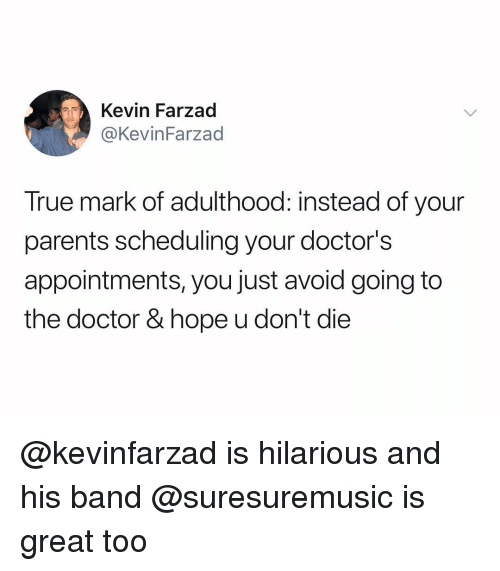 Scheduling: Kevin Farzad  @KevinFarzad  True mark of adulthood: instead of your  parents scheduling your doctor's  appointments, you just avoid going to  the doctor & hope u don't die @kevinfarzad is hilarious and his band @suresuremusic is great too