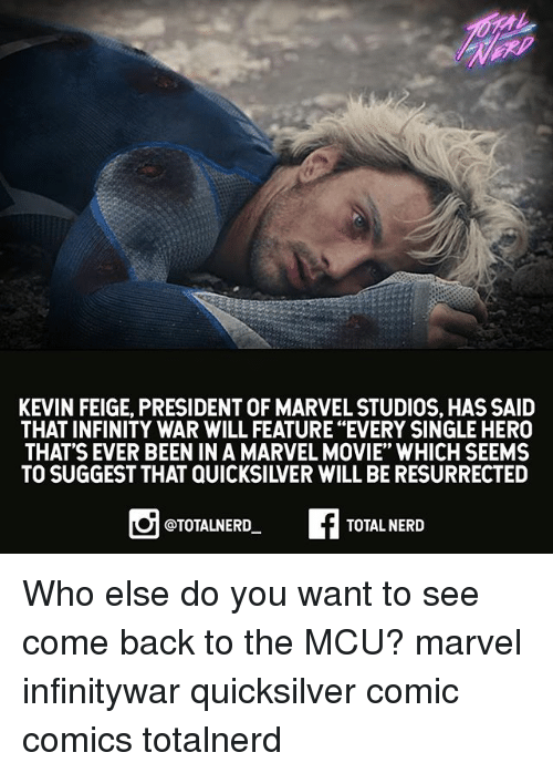 "Memes, Nerd, and Infinity: KEVIN FEIGE, PRESIDENT OF MARVEL STUDIOS, HAS SAID  THAT INFINITY WAR WILL FEATURE ""EVERY SINGLE HERO  THAT'S EVER BEEN IN A MARVEL MOVIE"" WHICH SEEMS  TO SUGGEST THAT QUICKSILVER WILL BE RESURRECTED  @TOTALNERD  TOTAL NERD Who else do you want to see come back to the MCU? marvel infinitywar quicksilver comic comics totalnerd"