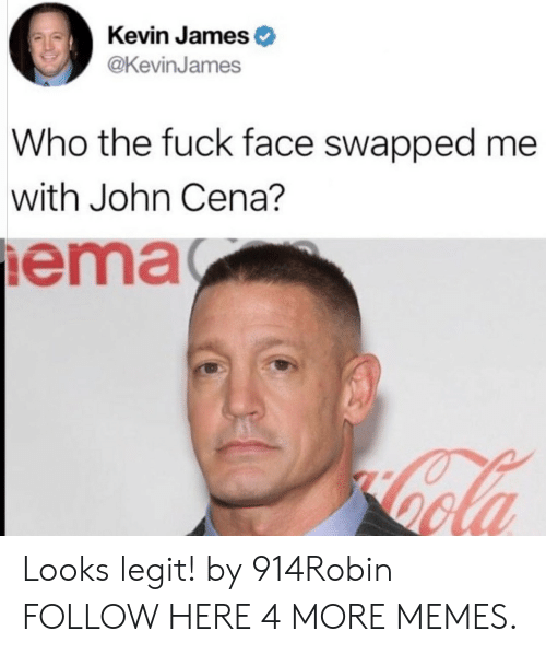 Kevin James: Kevin James  @KevinJames  Who the fuck face swapped me  with John Cena?  ema Looks legit! by 914Robin FOLLOW HERE 4 MORE MEMES.