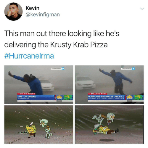 tornadoes: Kevin  @kevinfigman  This man out there looking like he's  delivering the Krusty Krab Pizza  Hurrcanelrma  ON THE PHONE  > BREAKING NEWS  JUSTON DRAKE  STORM CHASER  HURRICANE IRMA MAKES LANDFALL  TODAY  HIGH WINDS, HEAVY RAIN & TORNADOES LASH FLORIDA  TODAY
