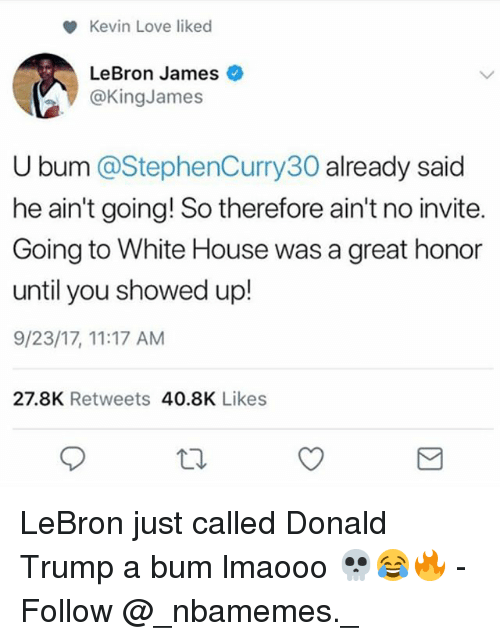 Kevin Love: Kevin Love liked  LeBron James  @KingJames  U bum @StephenCurry30 already said  he ain't going! So therefore ain't no invite.  Going to White House was a great honor  until you showed up!  9/23/17, 11:17 AM  27.8K Retweets 40.8K Likes LeBron just called Donald Trump a bum lmaooo 💀😂🔥 - Follow @_nbamemes._