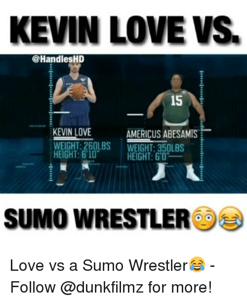 """sumo: KEVIN LOVE VS.  @Handles HD  is  KEVIN LOVE  AMERICUS ABESAMIS  WEIGHT: 260LBS  WEIGHT: 350LBS  HEIGHT: 6'10""""  HEIGHT: 60'  SUMO WRESTLER Love vs a Sumo Wrestler😂 - Follow @dunkfilmz for more!"""