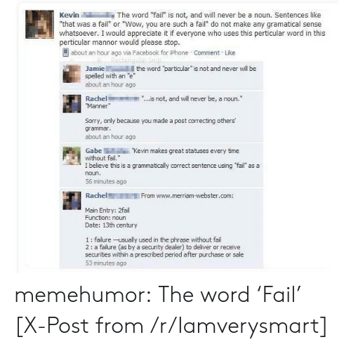 """merriam webster: Kevin-M i-The word """"fail"""" is not, and will never be a noun. Sentences like  that was a fail"""" or """"Wow, you are such a fail do not make any gramatical sense  whatsoever. I would appreciate it if everyone who uses this perticular word in this  perticular mannor would please stop  about an hour ago via Fäcebook for iPhone Comment Like  Jamiethe word particular is not and never will be  about an hour ago  Rachel...is not, and will never be, a noun.  spelled with an e  Sorry, only because you made a post correcting others'  grammar  about an hour ago  GabeKevin makes great statuses every time  without fail.  I believe this is a grammatically correct sentence using fail as a  noun.  56 minutes ago  RachelFrom www.merriam-webster.com:  Main Entry: 2fail  Function: noun  Date: 13th century  1: failure-usually used in the phrase without fai  2: a failure (as by a security dealer) to deliver or receive  securities within a prescribed period after purchase or sale  53 minutes ago memehumor:  The word 'Fail' [X-Post from /r/Iamverysmart]"""