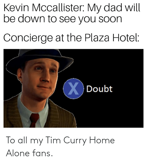 tim curry: Kevin Mccallister: My dad will  be down to see you soon  Concierge at the Plaza Hotel:  X.  X Doubt To all my Tim Curry Home Alone fans.