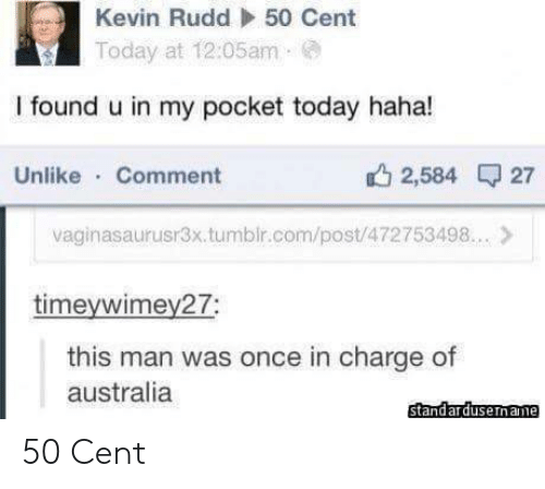 Foundly: Kevin Rudd  50 Cent  Today at 12:05am  I found u in my pocket today haha!  Unlike Comment  2,584 27  vaginasaurusr3x.tumblr.com/post/472753498.. >  timeywimey27;  this man was once in charge of  australia  standardusername 50 Cent