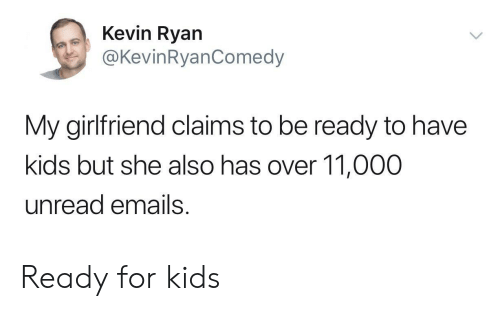Kids, Girlfriend, and For Kids: Kevin Ryan  @KevinRyanComedy  My girlfriend claims to be ready to have  kids but she also has over 11,000  unread emails Ready for kids