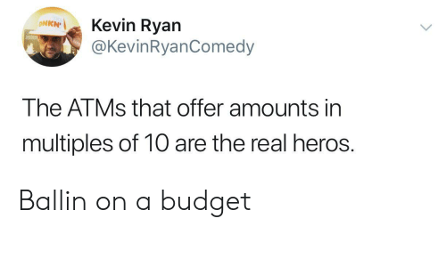 Budget, The Real, and Heros: Kevin Ryan  @KevinRyanComedy  ONKN  The ATMS that offer amounts in  multiples of 10 are the real heros. Ballin on a budget
