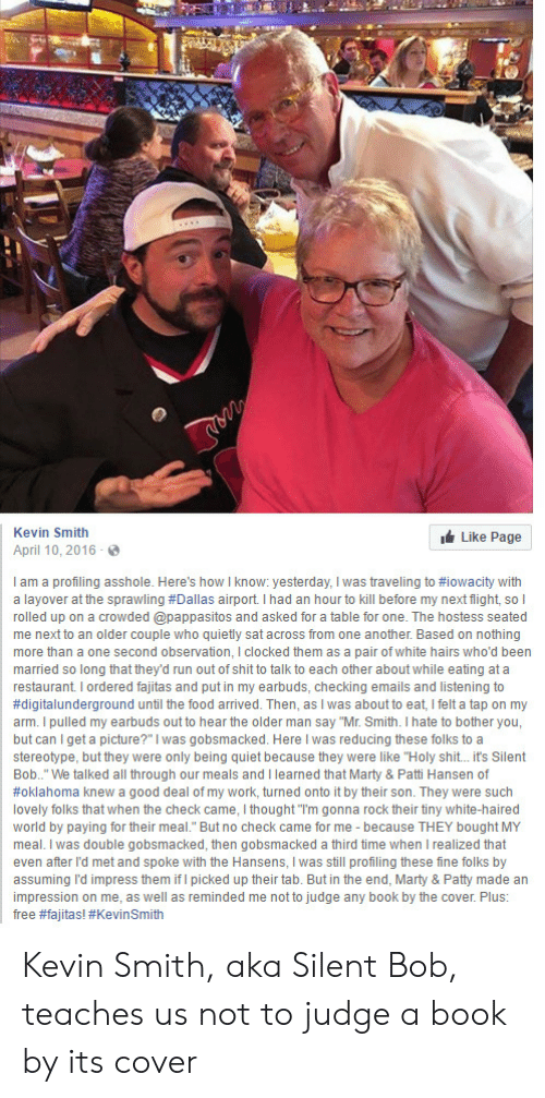 """fajitas: Kevin Smith  Like Page  April 10,2016  I am a profiling asshole. Here's how I know: yesterday, I was traveling to #iowacity with  a layover at the sprawling #Dallas airport. I had an hour to kill before my next light sol  rolled up on a crowded @pappasitos and asked for a table for one. The hostess seated  me next to an older couple who quietly sat across from one another. Based on nothing  more than a one second observation, I clocked them as a pair of white hairs who'd been  married so long that they'd run out of shit to talk to each other about while eating at a  restaurant. I ordered fajitas and put in my earbuds, checking emails and listening to  #digitalunderground until the food arrived. Then, as I was about to eat, I felt a tap on my  arm. I pulled my earbuds out to hear the older man say """"Mr. Smith. I hate to bother you,  but can I get a picture?"""" was gobsmacked. Here I was reducing these folks to a  stereotype, but they were only being quiet because they were like """"Holy shit. it's Silent  Bob.."""" We talked all through our meals and I learned that Marty & Patti Hansen of  #Oklahoma knew a good deal of my work, turned onto it by their son. They were such  lovely folks that when the check came, I thought """"I'm gonna rock their tiny white-haired  world by paying for their meal."""" But no check came for me because THEY bought MY  meal. I was double gobsmacked, then gobsmacked a third time when I realized that  even after l'd met and spoke with the Hansens, I was still profiling these fine folks by  assuming l'd impress them if I picked up their tab. But in the end, Marty & Patty made an  impression on me, as well as reminded me not to judge any book by the cover. Plus:  free #fajtas! #Kevin Smith Kevin Smith, aka Silent Bob, teaches us not to judge a book by its cover"""