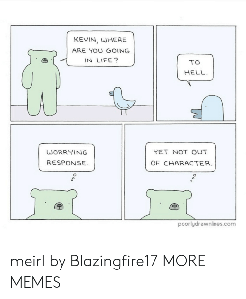 Dank, Life, and Memes: KEVIN, WHERE  ARE YOU GOING  IN LIFE?  TO  HELL  YET NOT OUT  WORRYING  RESPONSE  OF CHARACTER.  poorlydrawnlines.com meirl by Blazingfire17 MORE MEMES