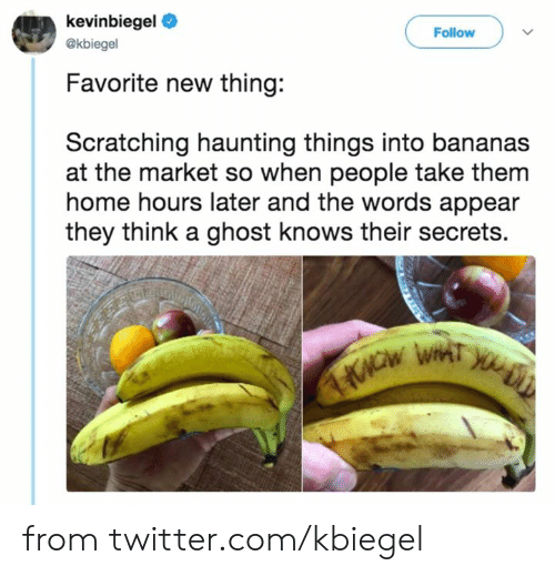 Haunting: kevinbiegel  Follow  @kbiegel  Favorite new thing:  Scratching haunting things into bananas  at the market so when people take them  home hours later and the words appear  they think a ghost knows their secrets. from twitter.com/kbiegel