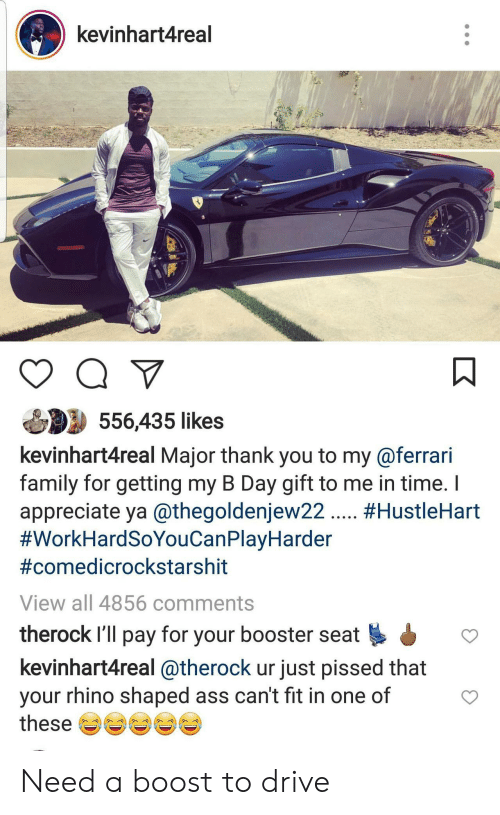 Ass, Family, and Ferrari: kevinhart4real  556,435 likes  kevinhart4real Major thank you to my@ferrari  family for getting my B Day gift to me in time.  appreciate ya @thegoldenjew22. #HustleHart  #WorkHardSoYouCanPlayHarder  #comedicrockstarshit  View all 4856 comments  therock I'll pay for your booster seat  kevinhart4real @therock ur just pissed that  your rhino shaped ass can't fit in one of  these Need a boost to drive