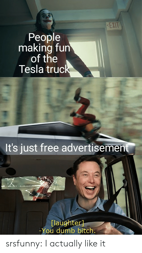 Bitch, Dumb, and Tumblr: KEXIT  People  making fun  of the  Tesla truck  It's just free advertisement  [laughter]  -You dumb bitch. srsfunny:  I actually like it