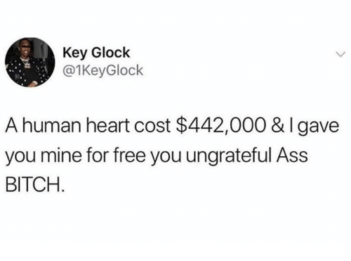 Ass, Bitch, and Memes: Key Glock  @1KeyGlock  A human heart cost $442,000 & Igave  you mine for free you ungrateful Ass  BITCH