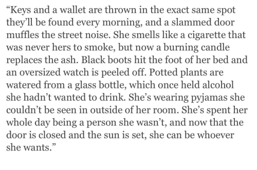 """Watered: Keys and a wallet are thrown in the exact same spot  they'll be found every morning, and a slammed door  muffles the street noise. She smells like a cigarette that  was never hers to smoke, but now a burning candle  replaces the ash. Black boots hit the foot of her bed and  an oversized watch is peeled off. Potted plants are  watered from a glass bottle, which once held alcohol  she hadn't wanted to drink. She's wearing pyjamas she  couldn't be seen in outside of her room. She's spent her  whole day being a person she wasn't, and now that the  door is closed and the sun is set, she can be whoever  she wants."""""""