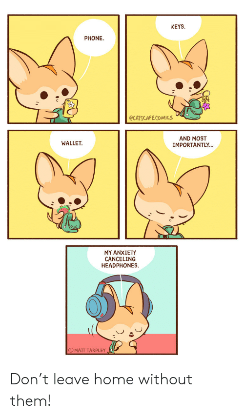 Phone, Anxiety, and Headphones: KEYS  PHONE  @CATSCAFECOMICS  AND MOST  IMPORTANTLY...  WALLET  MY ANXIETY  CANCELING  HEADPHONES  MATT TARPLEY Don't leave home without them!