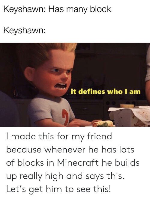 Minecraft, Who, and Lots: Keyshawn: Has many block  Keyshawrn:  it defines who I am I made this for my friend because whenever he has lots of blocks in Minecraft he builds up really high and says this. Let's get him to see this!