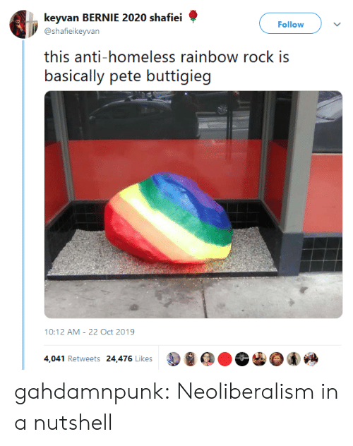 Homeless, Tumblr, and Blog: keyvan BERNIE 2020 shafiei  Follow  @shafieikeyvan  this anti-homeless rainbow rock is  basically pete buttigieg  10:12 AM 22 Oct 2019  4,041 Retweets 24,476 Likes gahdamnpunk:  Neoliberalism in a nutshell