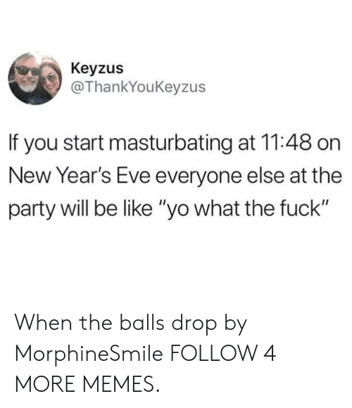"""Years Eve: Keyzus  @ThankYouKeyzus  If you start masturbating at 11:48 on  New Year's Eve everyone else at the  party will be like """"yo what the fuck"""" When the balls drop by MorphineSmile FOLLOW 4 MORE MEMES."""
