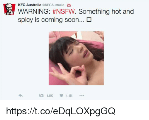 Kfc, Nsfw, and Soon...: KFC Australia @KFCAustralia 2h  WARNING: #NSFW. Something hot and  spicy is coming soon...  1.5K 1.1K https://t.co/eDqLOXpgGQ