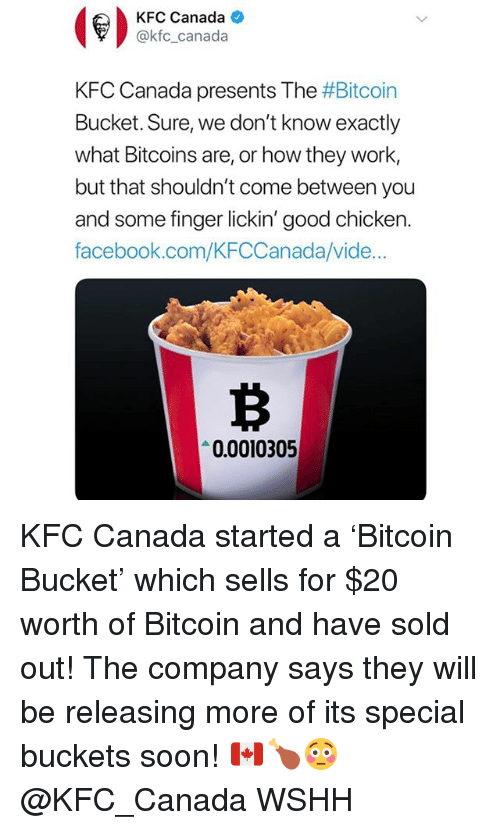 Facebook, Kfc, and Memes: KFC Canada  @kfc_canada  KFC Canada presents The #Bitcoin  Bucket. Sure, we don't know exactly  what Bitcoins are, or how they work,  but that shouldn't come between you  and some finger lickin' good chicken.  facebook.com/KFCCanada/vide  0.0010305 KFC Canada started a 'Bitcoin Bucket' which sells for $20 worth of Bitcoin and have sold out! The company says they will be releasing more of its special buckets soon! 🇨🇦🍗😳 @KFC_Canada WSHH