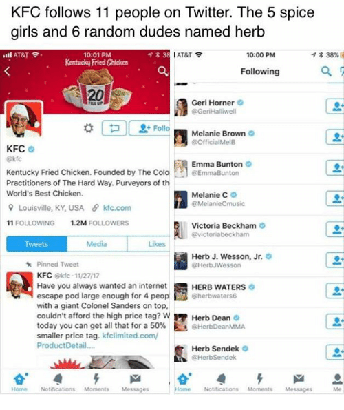Spice Girls: KFC follows 11 people on Twitter. The 5 spice  girls and 6 random dudes named herb  ..ll AT&T令.  l AT&T令  * 38%  10:01 PM  Kentucky Fried Chicken  10:00 PM  Following  20  Geri Horner  @GeriHalliwell  ILL UP  Melanie Brown  @OfficialMelB  KFC  @kf  Emma Bunton  Kentucky Fried Chicken. Founded by The Colo·h @EmmaBurton  Practitioners of The Hard Way. Purveyors of th  World's Best Chicken.  Melanie C。  @MelanieCmusic  유 Louisville. KY,USA  θ kfc.com  11 FOLLOWING  1.2M FOLLOWERS  Victoria Beckham  @victoriabeckham  Tweets  Media  Likes  Herb J. Wesson, Jr.  @HerbJWesson  Pinned Tweet  KFC @kfc-11/27/17  Have you always wanted an internet  escape pod large enough for 4 peop@herbwaters6  with a giant Colonel Sanders on top,  couldn't afford the high price tag? w Herb Dean  today you can get all that for a 50%. Es @HerbDeanMMA  smaller price tag. kfclimited.com/  ProductDetail...  HERB WATERS  Herb Sendek  @HerbSendek  Home Notifications MomentsMessages  Home Notifications Moments Messages Me