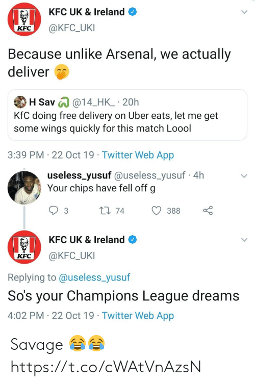 chips: KFC UK & Ireland  @KFC_UKI  KFC  Because unlike Arsenal, we actually  deliver  H Sav @14_HK_ 20h  KfC doing free delivery on Uber eats, let me get  some wings quickly for this match Loool  3:39 PM 22 Oct 19 Twitter Web App   useless_yusuf @useless_yusuf4h  Your chips have fell off g  L1 74  388  3  KFC UK & Ireland  @KFC_UKI  KFC  Replying to @useless_yusuf  So's your Champions League dreams  4:02 PM 22 Oct 19 Twitter Web App Savage 😂😂 https://t.co/cWAtVnAzsN