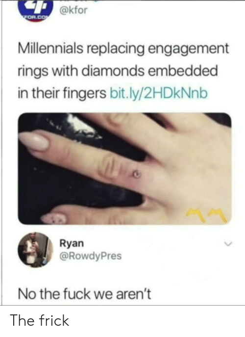 Engagement: @kfor  FOR.COM  Millennials replacing engagement  rings with diamonds embedded  in their fingers bit.ly/2HDKNN  Ryan  @RowdyPres  No the fuck we aren't The frick
