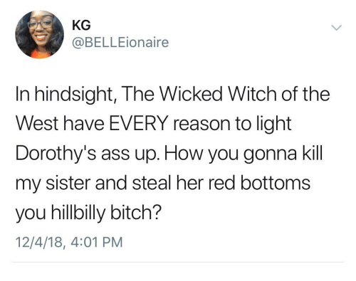 Ass, Bitch, and Wicked: KG  @BELLEionaire  In hindsight, The Wicked Witch of the  West have EVERY reason to light  Dorothy's ass up. How you gonna kil  my sister and steal her red bottoms  you hillbilly bitch?  12/4/18, 4:01 PM