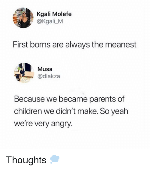 Children, Memes, and Parents: Kgali Molefe  @Kgali_M  First borns are always the meanest  Musa  @dlakza  Because we became parents of  children we didn't make. So yeah  we're very angry. Thoughts 💭