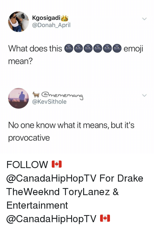 Drake, Emoji, and Mean: Kgosigadi  @Donah_April  What does this  mean?  emoji  emona  merme  @KevSithole  No one know what it means, but it's  provocative FOLLOW 🇨🇦 @CanadaHipHopTV For Drake TheWeeknd ToryLanez & Entertainment @CanadaHipHopTV 🇨🇦