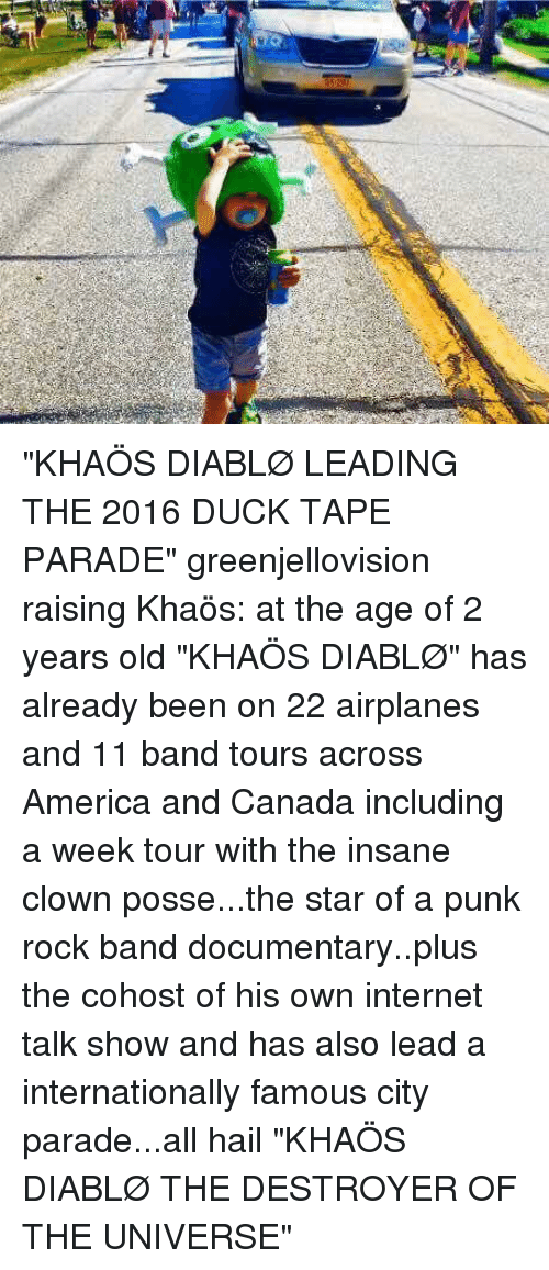"Memes, Insane Clown Posse, and 🤖: ""KHAÖS DIABLØ LEADING THE 2016 DUCK TAPE PARADE"" greenjellovision raising Khaös: at the age of 2 years old ""KHAÖS DIABLØ"" has already been on 22 airplanes and 11 band tours across America and Canada including a week tour with the insane clown posse...the star of a punk rock band documentary..plus the cohost of his own internet talk show and has also lead a internationally famous city parade...all hail ""KHAÖS DIABLØ THE DESTROYER OF THE UNIVERSE"""